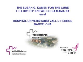 THE SUSAN G. KOMEN FOR THE CURE FELLOWSHIP EN PATOLOG A MAMARIA en el  HOSPITAL UNIVERSITARIO VALL D HEBRON BARCELONA