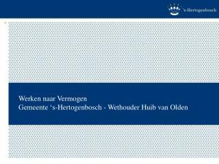 Werken naar Vermogen  Gemeente  s-Hertogenbosch - Wethouder Huib van Olden