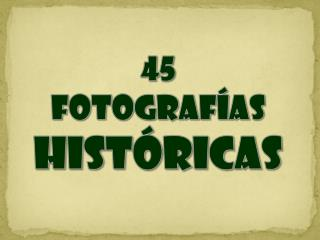 45 FOTOGRAF AS HIST RICAS