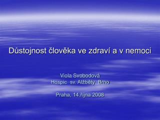 Dustojnost cloveka ve zdrav  a v nemoci   Viola Svobodov     Hospic  sv. Al bety  Brno   Praha, 14.r jna 2008
