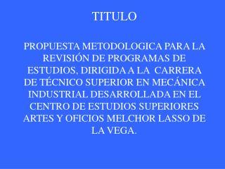 TITULO  PROPUESTA METODOLOGICA PARA LA REVISI N DE PROGRAMAS DE ESTUDIOS, DIRIGIDA A LA  CARRERA DE T CNICO SUPERIOR EN