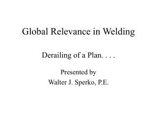 Global Relevance in Welding  Derailing of a Plan. . . .