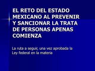 EL RETO DEL ESTADO MEXICANO AL PREVENIR Y SANCIONAR LA TRATA DE PERSONAS APENAS COMIENZA