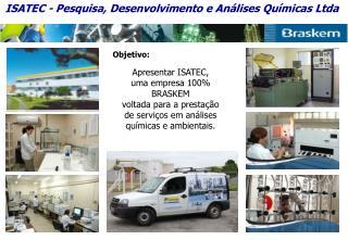 Objetivo:   Apresentar ISATEC, uma empresa 100 BRASKEM voltada para a presta  o de servi os em an lises qu micas e ambie