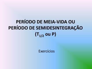 PER ODO DE MEIA-VIDA OU PER ODO DE SEMIDESINTEGRA  O T1