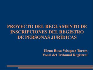 PROYECTO DEL REGLAMENTO DE INSCRIPCIONES DEL REGISTRO DE PERSONAS JUR DICAS     Elena Rosa V squez Torres Vocal del Trib