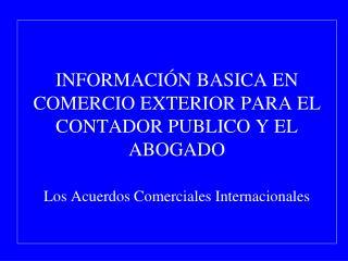 INFORMACI N BASICA EN COMERCIO EXTERIOR PARA EL CONTADOR PUBLICO Y EL ABOGADO  Los Acuerdos Comerciales Internacionales