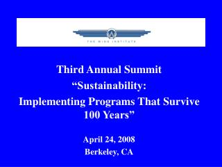 Third Annual Summit  Sustainability:  Implementing Programs That Survive 100 Years   April 24, 2008 Berkeley, CA