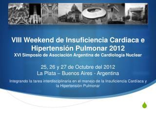 VIII Weekend de Insuficiencia Cardiaca e Hipertensi n Pulmonar 2012 XVI Simposio de Asociaci n Argentina de Cardiolog a