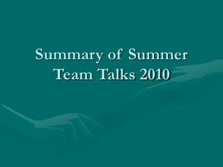 Summary of Summer Team Talks 2010