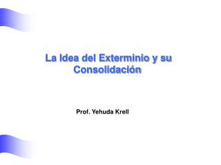 La Idea del Exterminio y su Consolidaci n