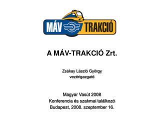 A M V-TRAKCI  Zrt.  Zs kay L szl  Gy rgy vez rigazgat    Magyar Vas t 2008  Konferencia  s szakmai tal lkoz  Budapest, 2