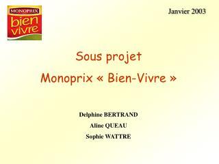 Janvier 2003         Sous projet  Monoprix   Bien-Vivre     Delphine BERTRAND Aline QUEAU Sophie WATTRE