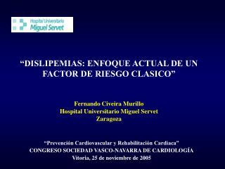 DISLIPEMIAS: ENFOQUE ACTUAL DE UN FACTOR DE RIESGO CLASICO     Fernando Civeira Murillo Hospital Universitario Miguel S