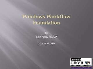 Windows Workflow Foundation  By Sam Nasr, MCAD  October 23, 2007