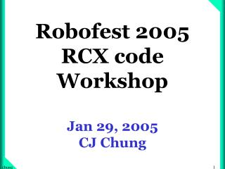 Robofest 2005 RCX code Workshop  Jan 29, 2005 CJ Chung