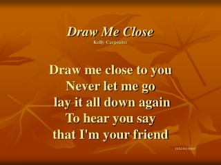 Draw Me Close Kelly Carpenter                                        Draw me close to you Never let me go  lay it all do