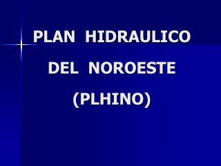 PLAN  HIDRAULICO      DEL  NOROESTE    PLHINO