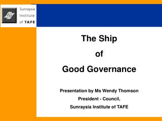 The Ship  of Good Governance  Presentation by Ms Wendy Thomson President - Council, Sunraysia Institute of TAFE