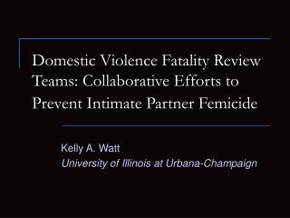 Domestic Violence Fatality Review Teams: Collaborative Efforts to Prevent Intimate Partner Femicide