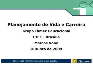 Planejamento de Vida e Carreira Grupo Ibmec Educacional CIEE - Bras lia Marcos Vono Outubro de 2009