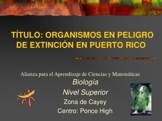 T TULO: ORGANISMOS EN PELIGRO DE EXTINCI N EN PUERTO RICO