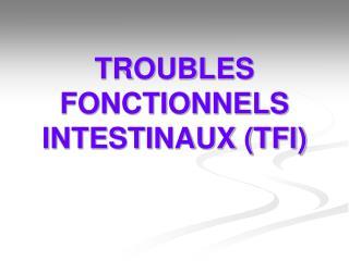 TROUBLES FONCTIONNELS INTESTINAUX TFI