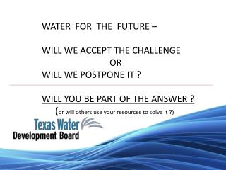 WATER  FOR  THE  FUTURE     WILL WE ACCEPT THE CHALLENGE               OR                        WILL WE POSTPONE IT   W