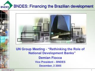 UN Group Meeting -  Rethinking the Role of National Development Banks  Demian Fiocca Vice President   BNDES December, 2
