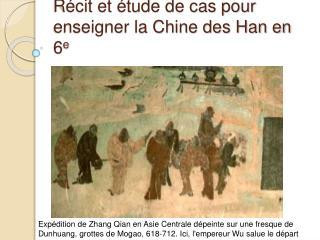 R cit et  tude de cas pour enseigner la Chine des Han en 6e