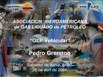 ASOCIACION  IBEROAMERICANA   de GAS LICUADO de PETROLEO    GLP Vehicular      Pedro Grennon   Salvador de Bahia, Brasil