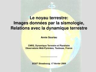 Le noyau terrestre: Images donn es par la sismologie, Relations avec la dynamique terrestre   Annie Souriau   CNRS, Dyna