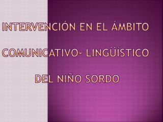 INTERVENCI N EN EL  MBITO  COMUNICATIVO- LING  STICO   DEL NI O SORDO