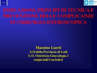 INDICAZIONI, PRINCIPI DI TECNICA E PREVENZIONE DELLE COMPLICANZE  IN CHIRURGIA ISTEROSCOPICA      Massimo Luerti A.O.del