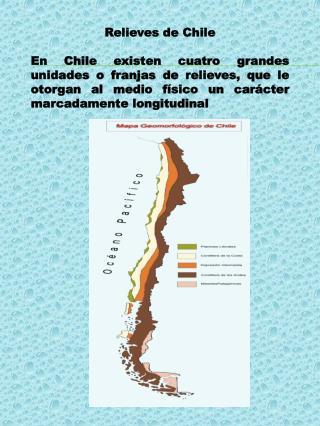 Relieves de Chile  En Chile existen cuatro grandes unidades o franjas de relieves, que le otorgan al medio f sico un car