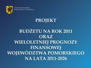 PROJEKT  BUDZETU NA ROK 2011  ORAZ  WIELOLETNIEJ PROGNOZY FINANSOWEJ WOJEW DZTWA POMORSKIEGO NA LATA 2011-2026