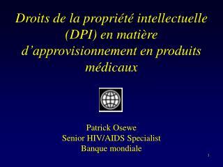Droits de la propri t  intellectuelle DPI en mati re d approvisionnement en produits m dicaux       Patrick Osewe Senior