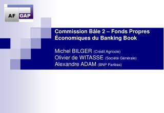 Commission B le 2   Fonds Propres  conomiques du Banking Book  Michel BILGER Cr dit Agricole Olivier de WITASSE Soci t