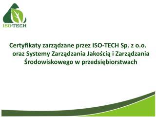 Certyfikaty zarzadzane przez ISO-TECH Sp. z o.o. oraz Systemy Zarzadzania Jakoscia i Zarzadzania Srodowiskowego w przeds