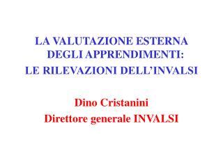 LA VALUTAZIONE ESTERNA DEGLI APPRENDIMENTI: LE RILEVAZIONI DELL INVALSI   Dino Cristanini Direttore generale INVALSI