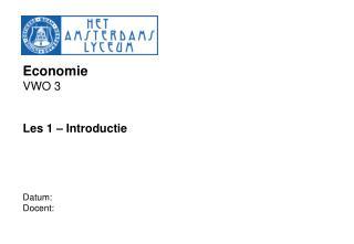 Economie VWO 3   Les 1   Introductie     Datum:  Docent: