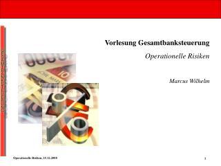 Vorlesung Gesamtbanksteuerung Operationelle Risiken  Marcus Wilhelm