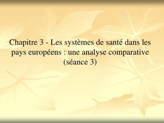 Chapitre 3 - Les syst mes de sant  dans les pays europ ens : une analyse comparative s ance 3