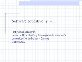 Software educativo  y   ....   Prof. Adelaide Bianchini Depto. de Computaci n y Tecnolog a de la Informaci n Universidad
