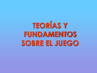 TEOR AS Y FUNDAMENTOS SOBRE EL JUEGO