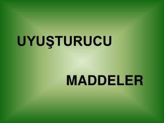 UYUSTURUCU                    MADDELER
