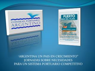 ARGENTINA UN PAIS EN CRECIMIENTO  JORNADAS SOBRE NECESIDADES  PARA UN SISTEMA PORTUARIO COMPETITIVO