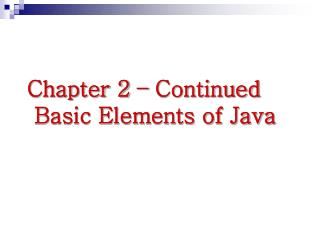 Chapter 2   Continued  Basic Elements of Java