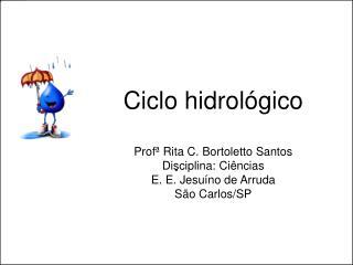Ciclo hidrol gico  Prof  Rita C. Bortoletto Santos Disciplina: Ci ncias E. E. Jesu no de Arruda S o Carlos