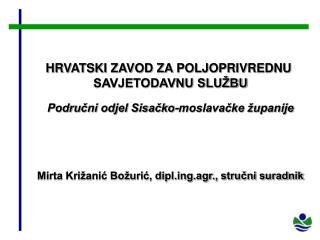 HRVATSKI ZAVOD ZA POLJOPRIVREDNU  SAVJETODAVNU SLU BU  Podrucni odjel Sisacko-moslavacke  upanije     Mirta Kri anic Bo